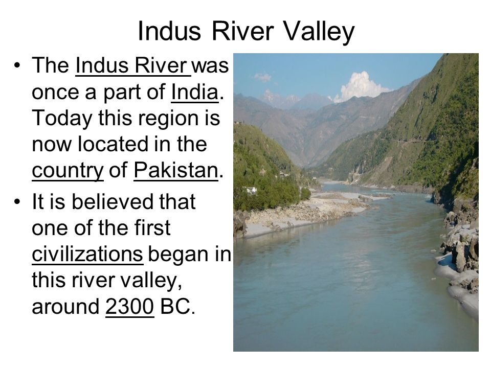 Indus River Valley The Indus River was once a part of India. Today this region is now located in the country of Pakistan.