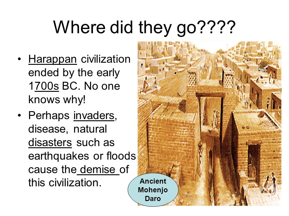 Where did they go Harappan civilization ended by the early 1700s BC. No one knows why!