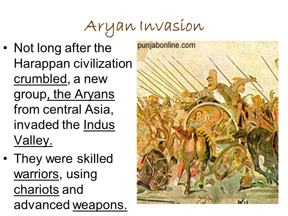 Aryan Invasion Not long after the Harappan civilization crumbled, a new group, the Aryans from central Asia, invaded the Indus Valley.