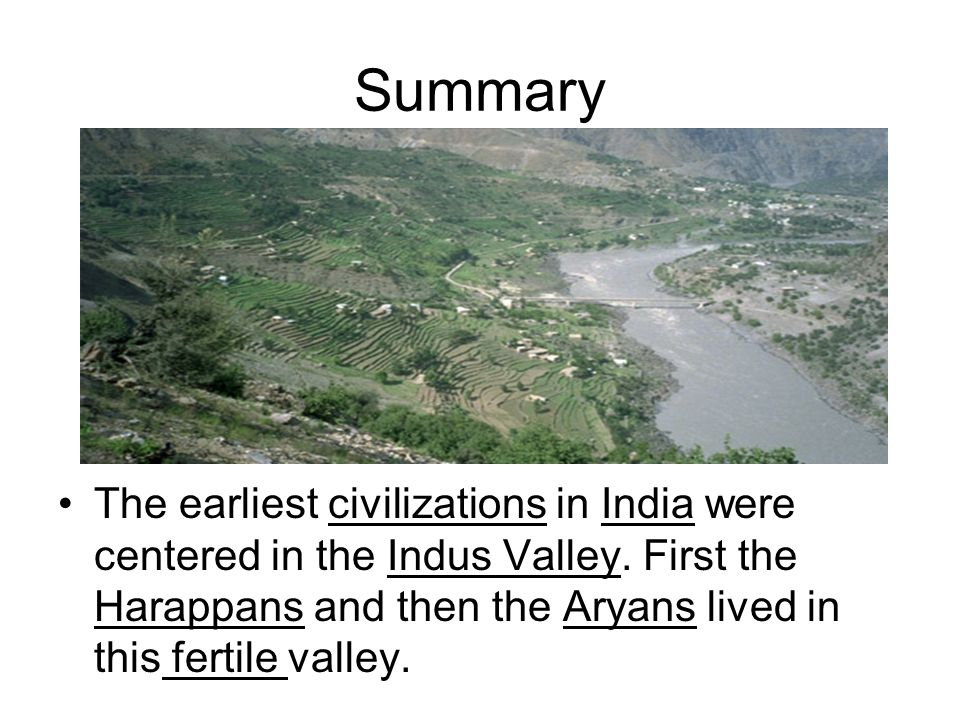 Summary The earliest civilizations in India were centered in the Indus Valley.