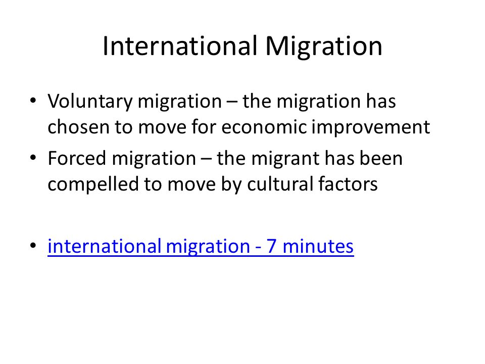 international voluntary migration International migration: o two types: voluntary migration- migrant has chosen to move for economic improvement economic push and pull factors forced migration- migrant has been compelled to move by cultural factors cultural push and pull factors o wilbur zelinsky identified migration transition consists of changes in a society comparable to those in the demographic transition.