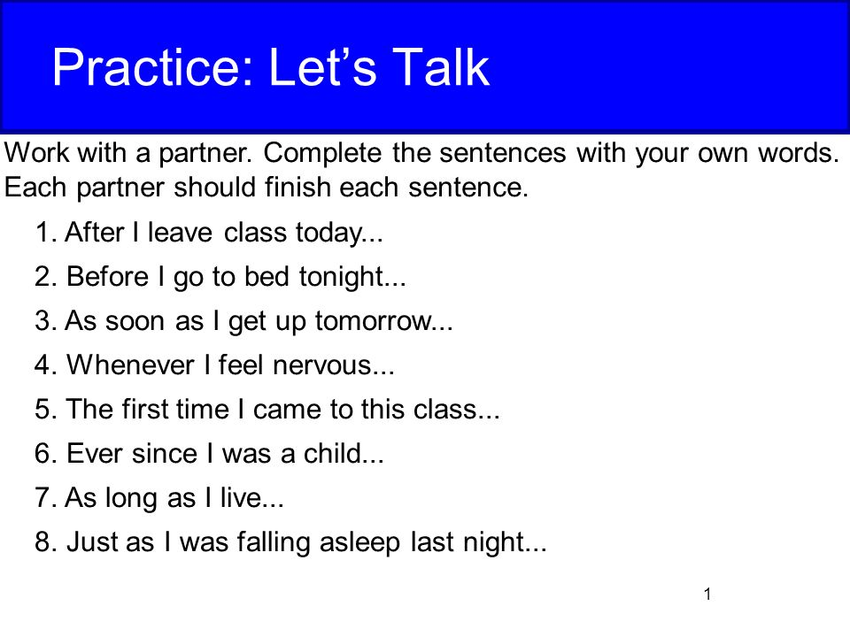 Practice: Let's Talk Work with a partner  Complete the sentences with your  own words  Each partner should finish each sentence  After I leave class  today