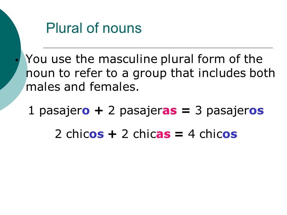 Plural of nounsYou use the masculine plural form of the noun to refer to a group that includes both males and females.