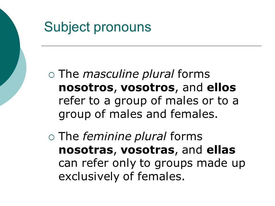 Subject pronouns The masculine plural forms nosotros, vosotros, and ellos refer to a group of males or to a group of males and females.
