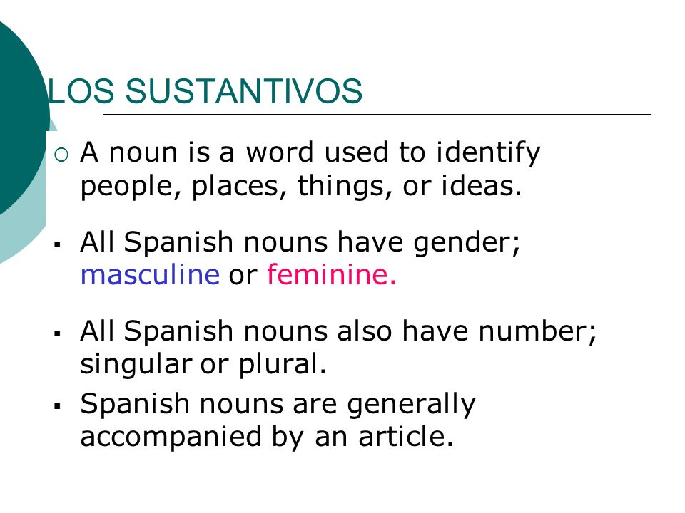 LOS SUSTANTIVOSA noun is a word used to identify people, places, things, or ideas. All Spanish nouns have gender; masculine or feminine.