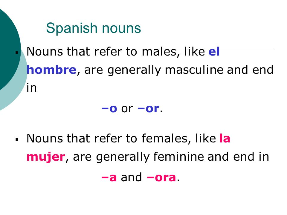 Spanish nouns Nouns that refer to males, like el hombre, are generally masculine and end in. –o or –or.