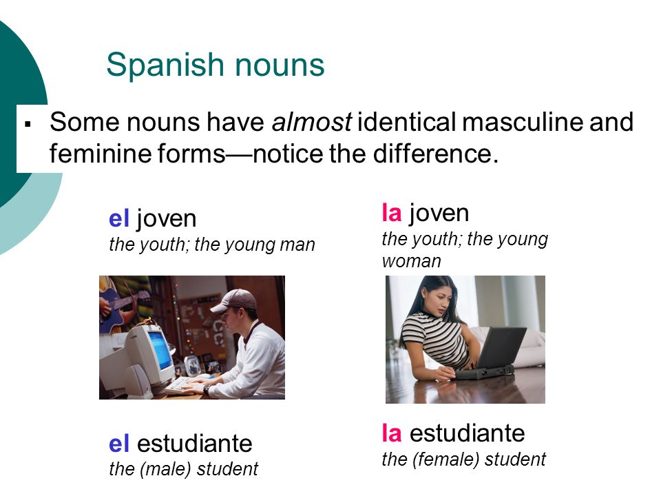Spanish nounsSome nouns have almost identical masculine and feminine forms—notice the difference. la joven.