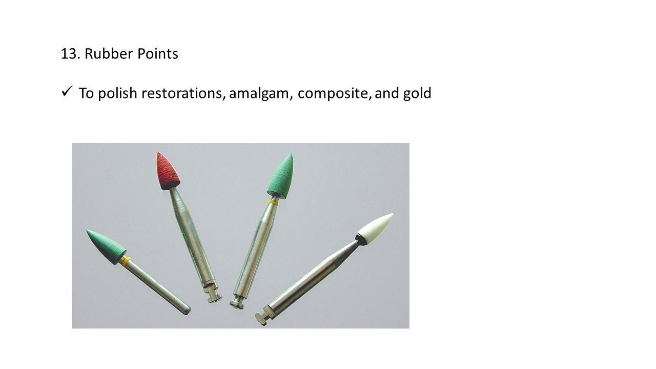 13. Rubber Points To polish restorations, amalgam, composite, and gold