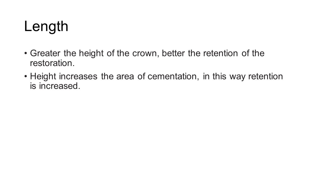 Length Greater the height of the crown, better the retention of the restoration.