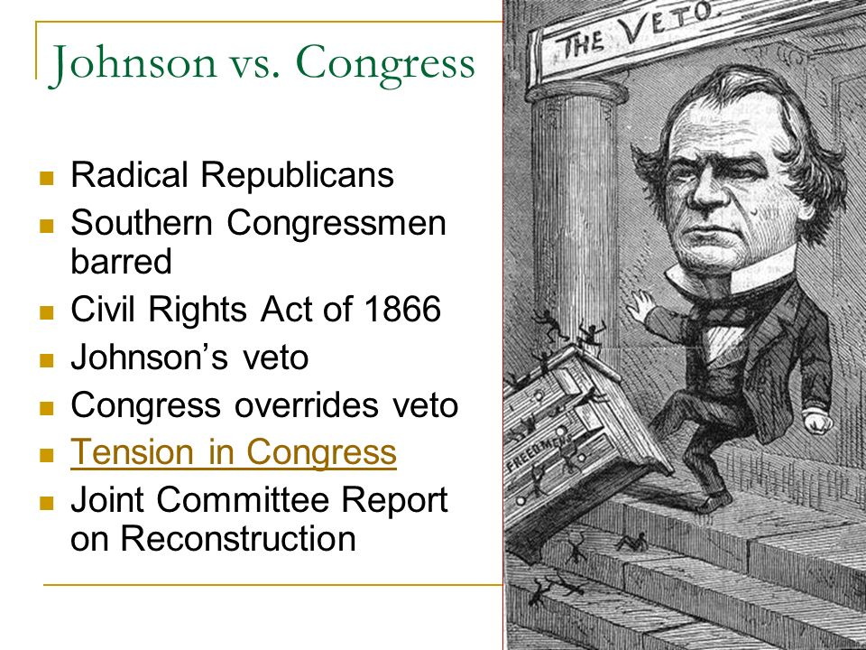 the conflict between the radical republicans and president johnson The south needed to be rebuilt following the civil war president andrew johnson, the successor to president abraham lincoln after his assassination, had very different ideas about it than did congressional radical republicans johnson, a southern democrat, took a more lenient, conciliatory approach.