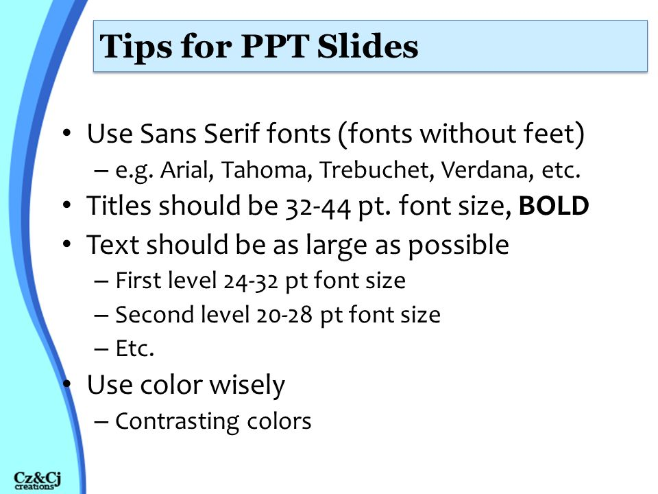 Tips for PPT Slides Use Sans Serif fonts (fonts without feet)