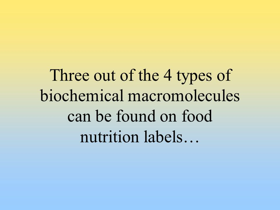 Three out of the 4 types of biochemical macromolecules can be found on food nutrition labels…