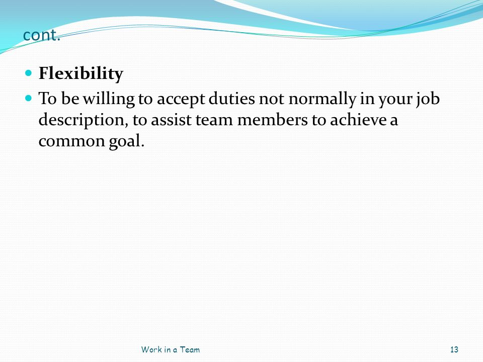 cont. Flexibility. To be willing to accept duties not normally in your job description, to assist team members to achieve a common goal.