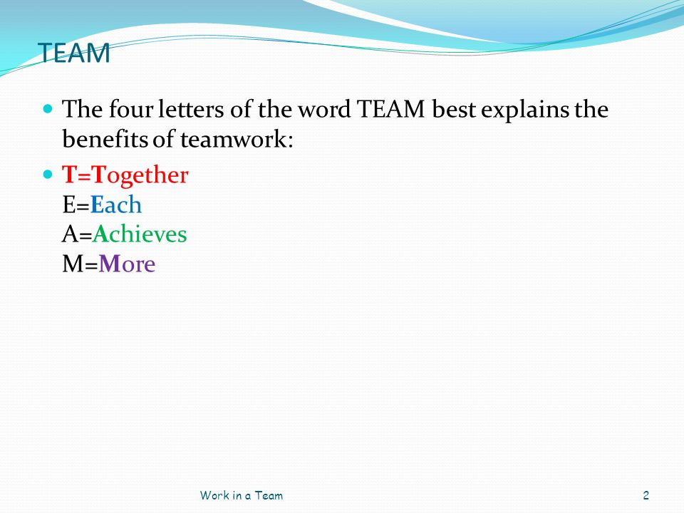 TEAM The four letters of the word TEAM best explains the benefits of teamwork: T=Together E=Each A=Achieves M=More.