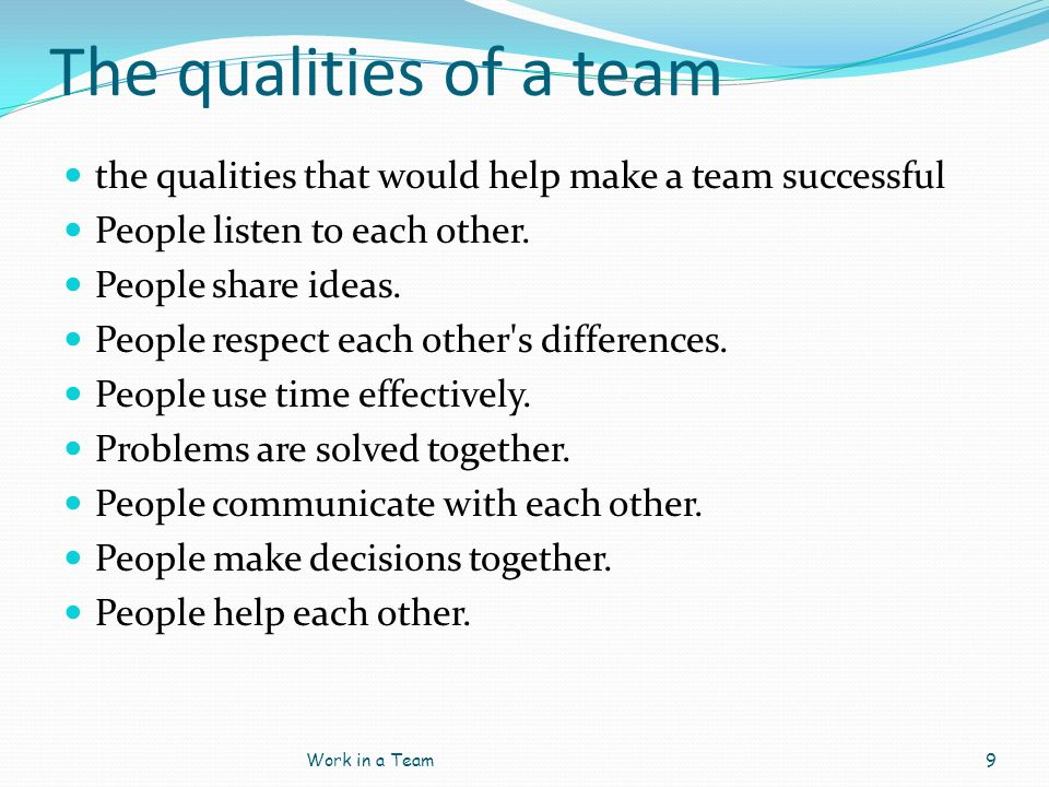 The qualities of a team the qualities that would help make a team successful. People listen to each other.