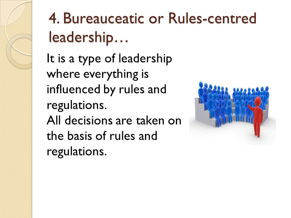 4. Bureauceatic or Rules-centred leadership…