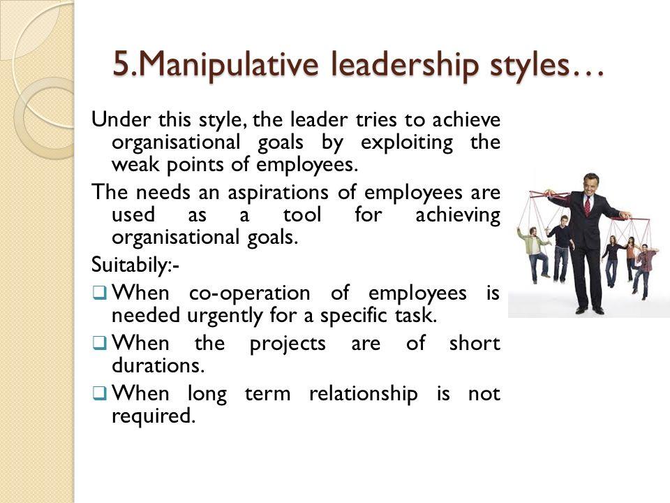 5.Manipulative leadership styles…