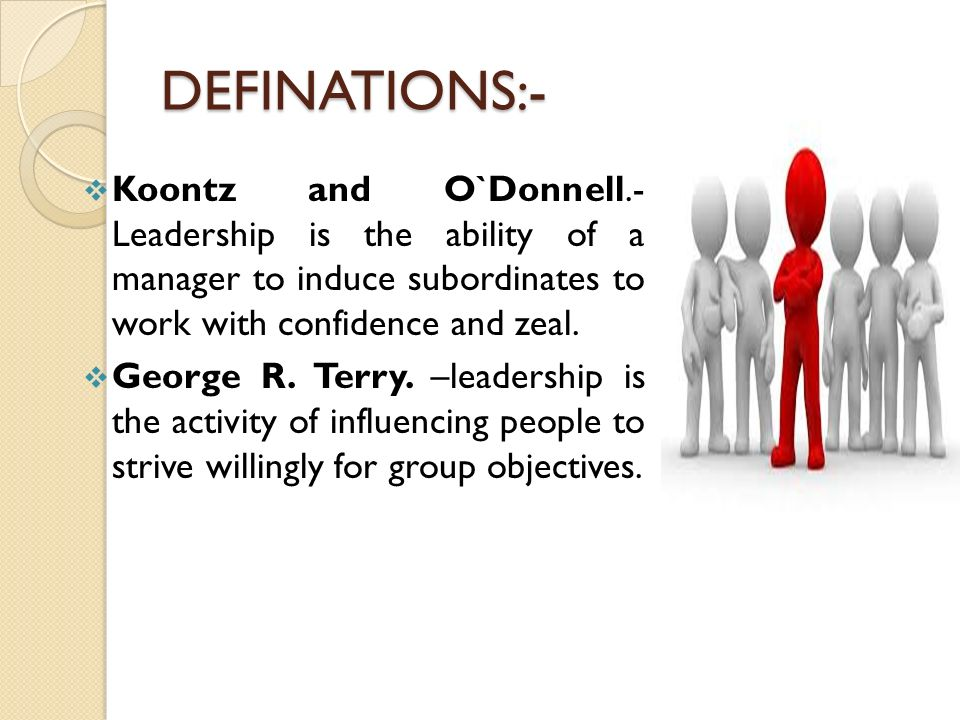 DEFINATIONS:- Koontz and O`Donnell.- Leadership is the ability of a manager to induce subordinates to work with confidence and zeal.