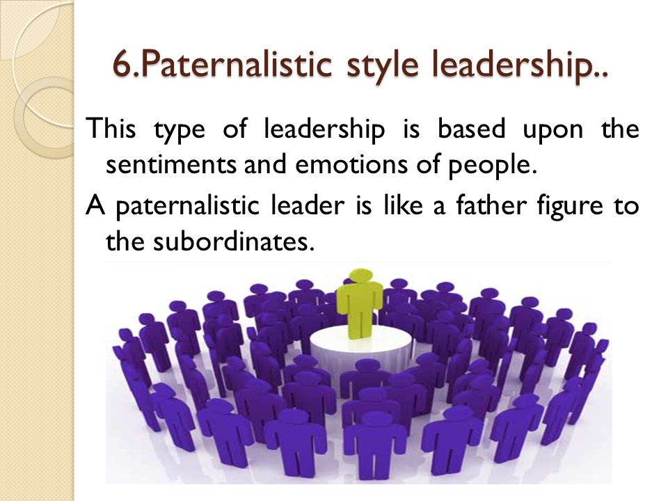 paternalistic management style List of disadvantages of paternalistic leadership 1 just like a parent, managers will sometimes have to discipline the employee in non-traditional ways.