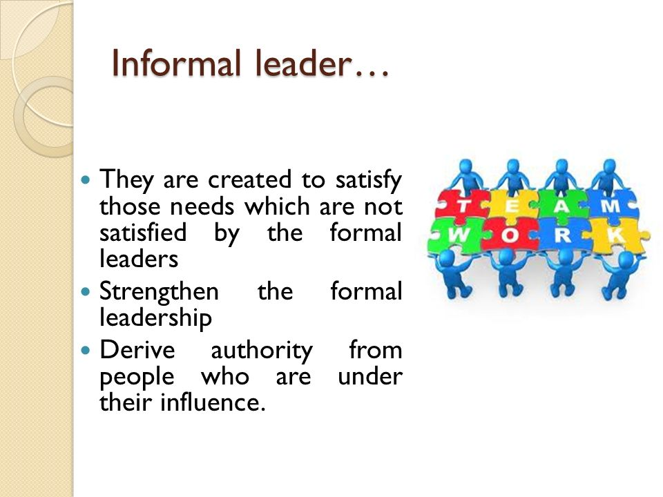 Informal leader… They are created to satisfy those needs which are not satisfied by the formal leaders.