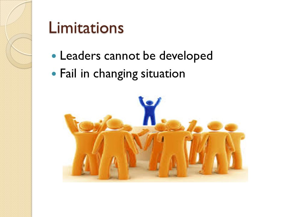 Limitations Leaders cannot be developed Fail in changing situation