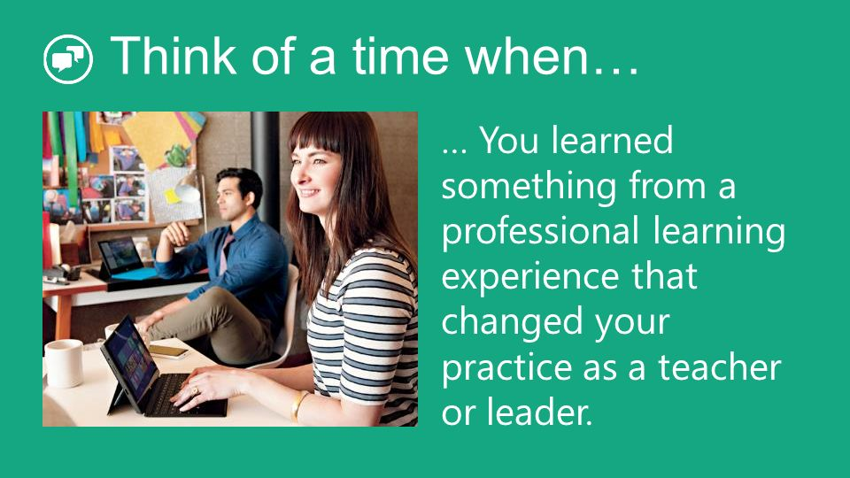 Think of a time when… … You learned something from a professional learning experience that changed your practice as a teacher or leader.