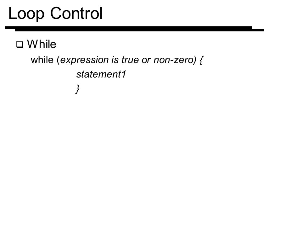 Loop Control While while (expression is true or non-zero) { statement1