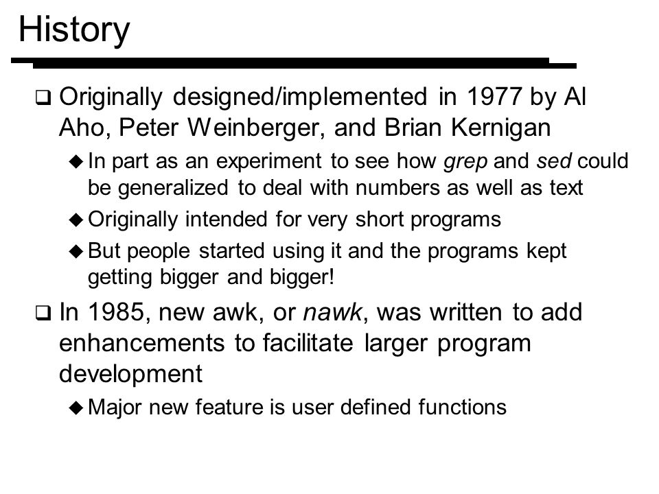 History Originally designed/implemented in 1977 by Al Aho, Peter Weinberger, and Brian Kernigan.