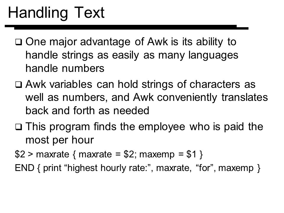 Handling Text One major advantage of Awk is its ability to handle strings as easily as many languages handle numbers.