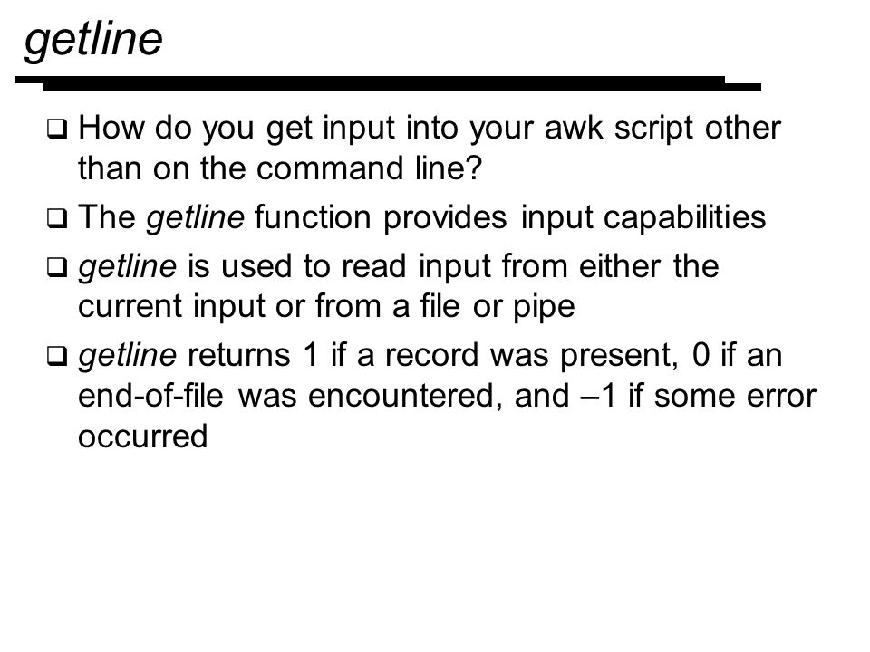 getline How do you get input into your awk script other than on the command line The getline function provides input capabilities.