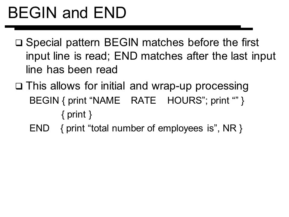 BEGIN and END Special pattern BEGIN matches before the first input line is read; END matches after the last input line has been read.