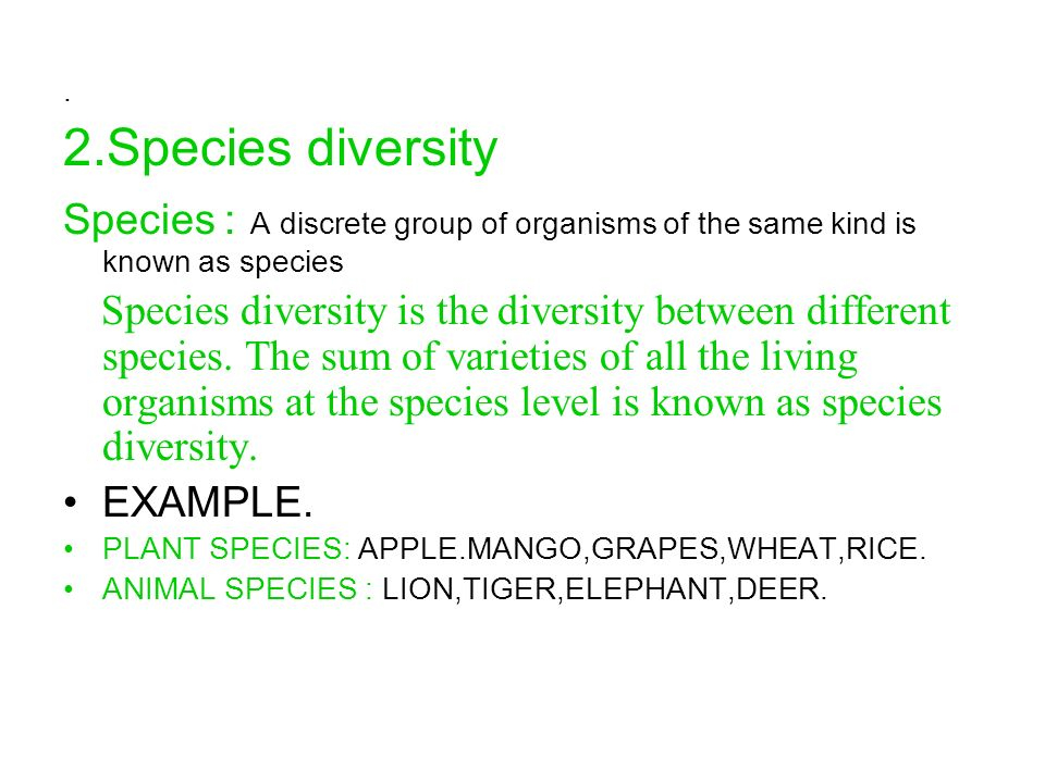. 2.Species diversity. Species : A discrete group of organisms of the same kind is known as species.