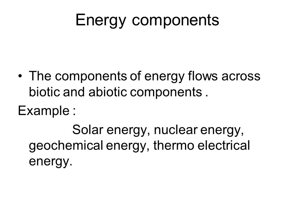 Energy components The components of energy flows across biotic and abiotic components . Example :