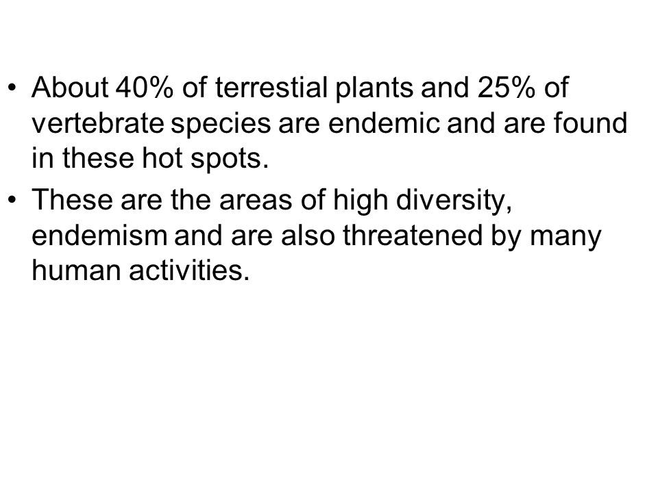 About 40% of terrestial plants and 25% of vertebrate species are endemic and are found in these hot spots.