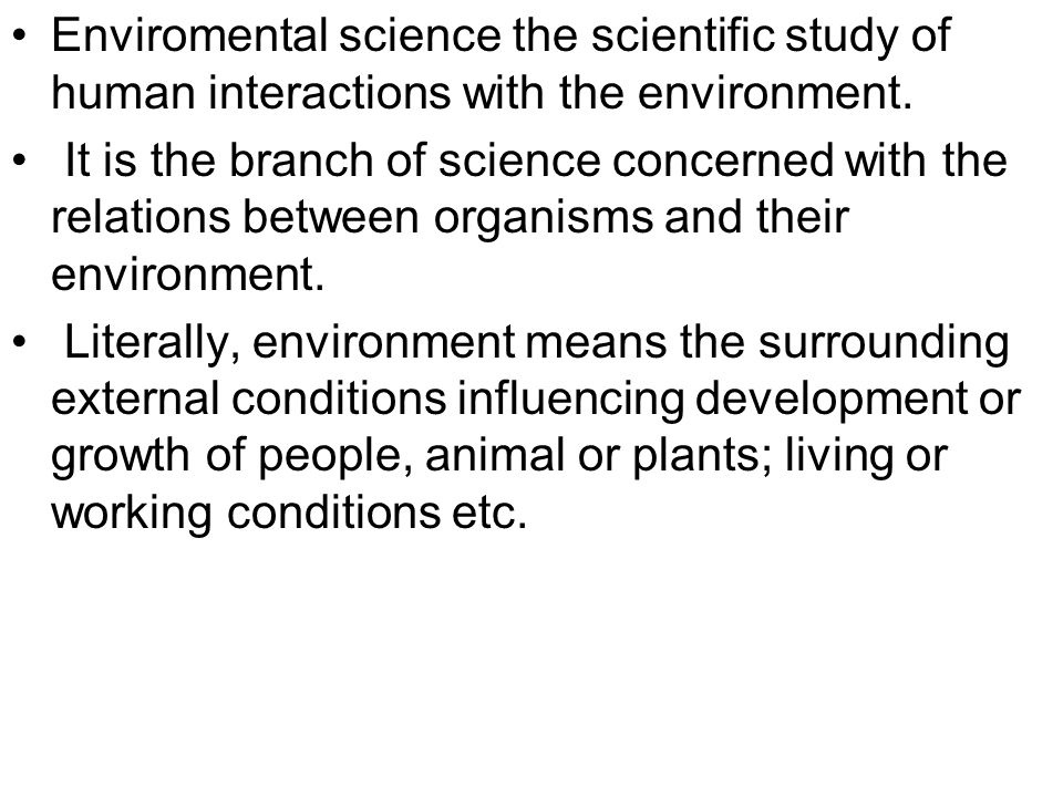 Enviromental science the scientific study of human interactions with the environment.