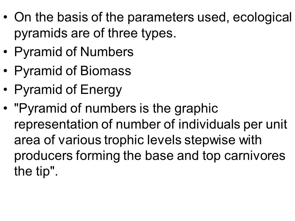 On the basis of the parameters used, ecological pyramids are of three types.