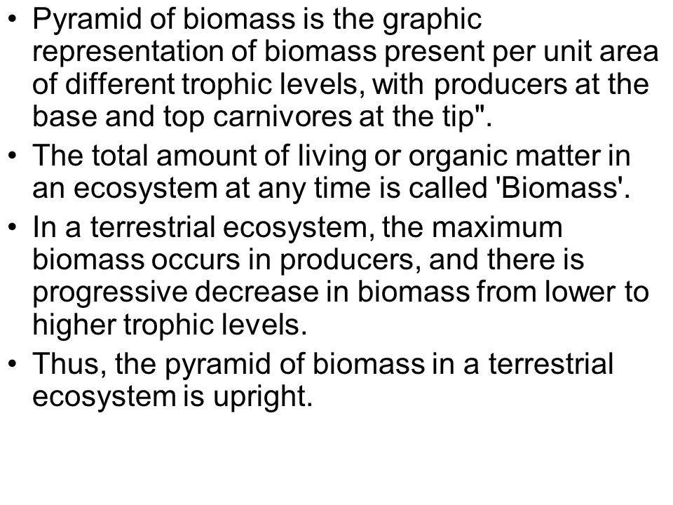 Pyramid of biomass is the graphic representation of biomass present per unit area of different trophic levels, with producers at the base and top carnivores at the tip .