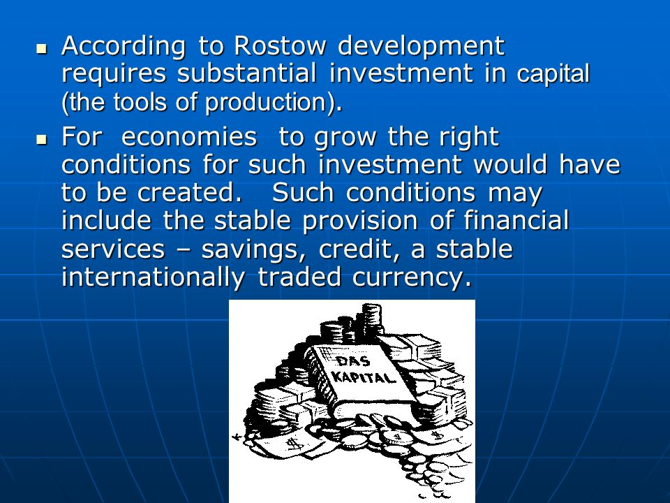 According to Rostow development requires substantial investment in capital (the tools of production).