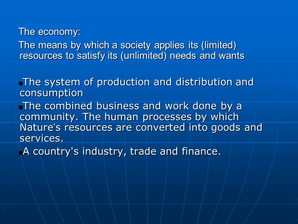 The economy: The means by which a society applies its (limited) resources to satisfy its (unlimited) needs and wants.