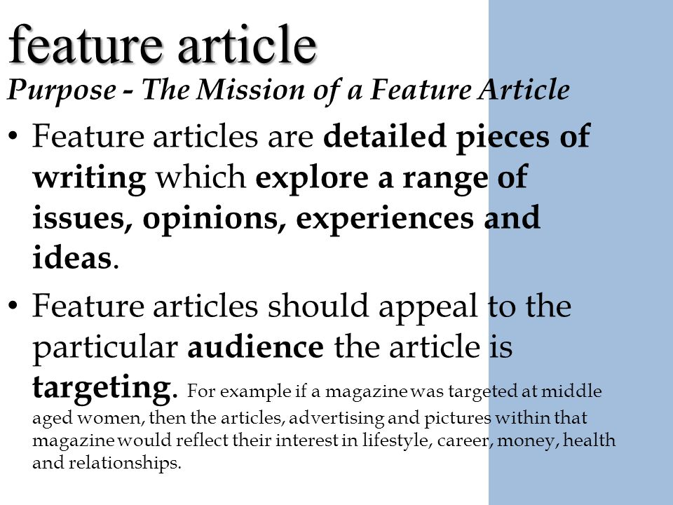 how to write a feature story Feature story definition, a newspaper or magazine article or report of a person, event, an aspect of a major event, or the like, often having a personal slant and written in an individual style how to write special feature articles willard grosvenor bleyer.