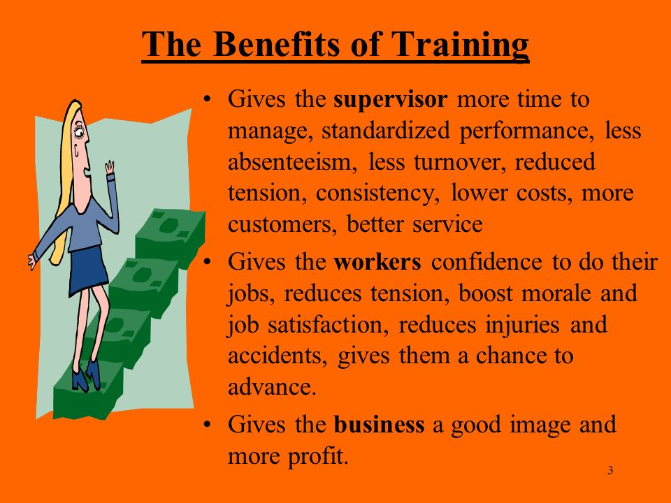 need and benefits of training Ensure your training is effective roi (%) = monetary benefits - training costs x 100 decide when and how to outsource some of your training needs prepare people, places, and things for your training sessions.