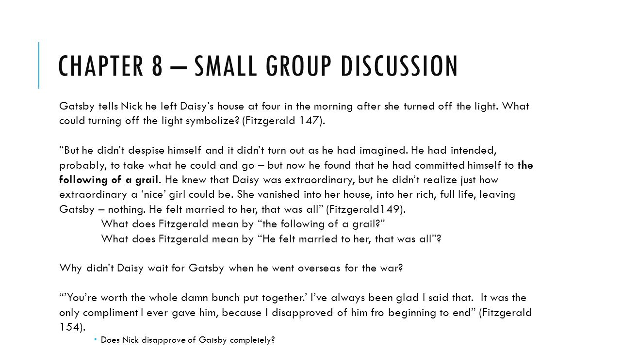 chapter 8 discussion Chapter 4 1 who is klipspringer he plays the piano for gatsby, he is homeless and he comes to gatsby's house often 2 what does gatsby tell nick about himself.