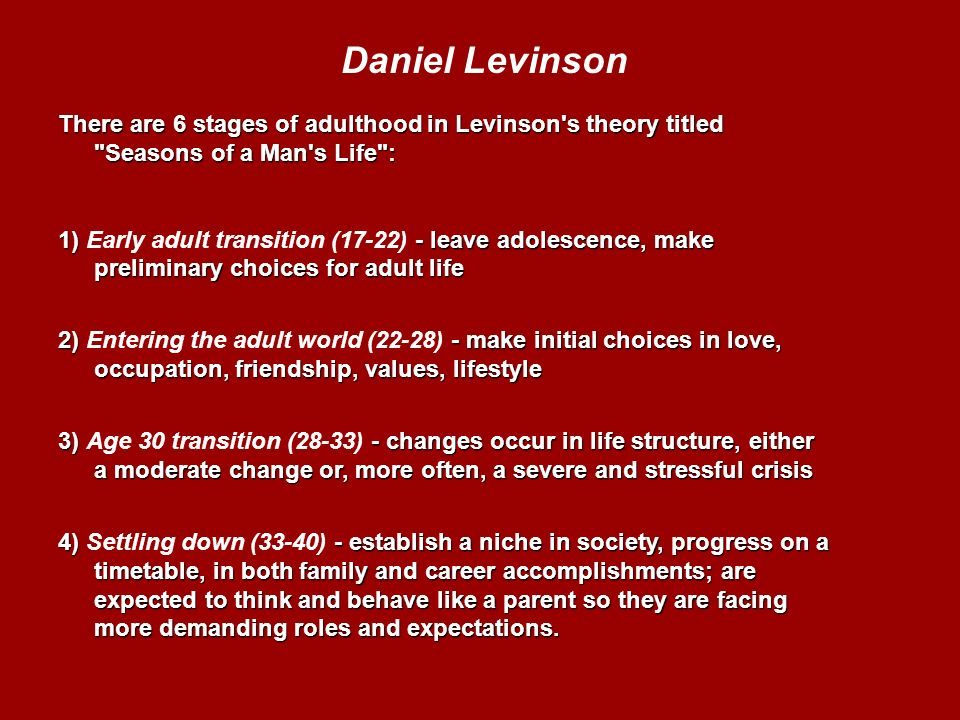 levinsons adult stage Adult's maturation process is based on age rather than on psychological stages, in contrast to super's psychological stages of career development levinson proposed that each person progresses through the same eras of life, which are marked by particular changes.