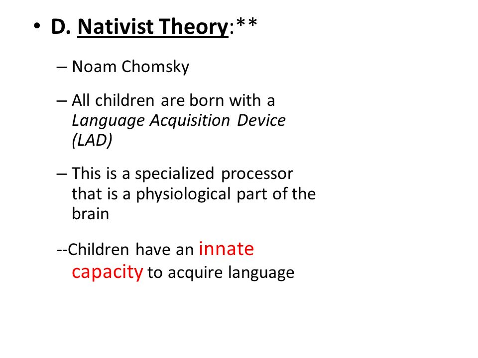 nativist theory language The nativist theories, on the other hand, assert that much of the capacity for language learning in human is 'innate' it is part of the genetic.