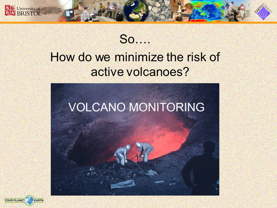 hazards of volcanoes minimising the risks Major volcanic eruptions are often preceded sufficiently  the least risk: lava  flows tend to be slow moving and little ash  minimize exposure to flying glass.
