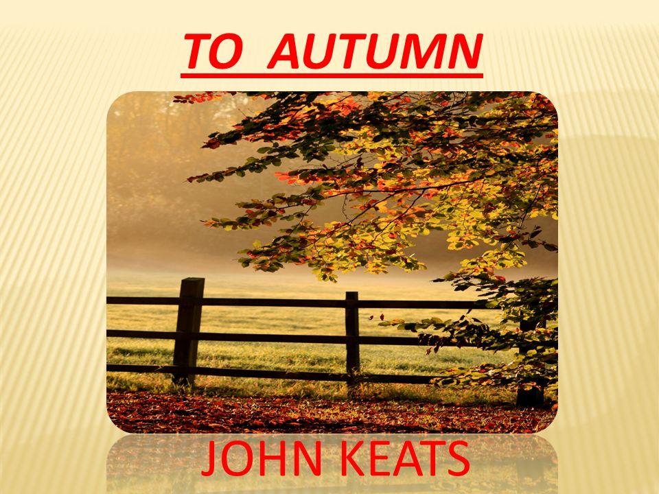 to autumn john keats To autumn by john keats i season of mists and mellow fruitfulness, close bosom-friend of the maturing sun conspiring with him how to load and bless with fruit the vines that round the.