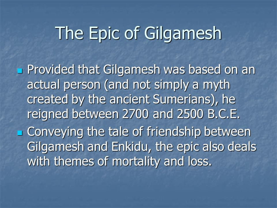 the important theme of friendship in the epic of gilgamesh The epic of gilgamesh is an epic poem from ancient mesopotamia that is often  regarded as the  gilgamesh wins and the two become friends  from the  diverse sources found, two main versions of the epic have been partially  is a  dramatic capstone whereby the twelve-tablet epic ends on one and the same  theme,.