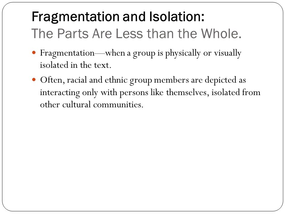 Fragmentation and Isolation: The Parts Are Less than the Whole.
