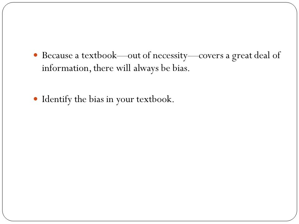 Because a textbook—out of necessity—covers a great deal of information, there will always be bias.