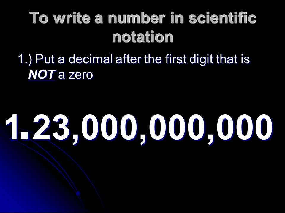 write numbers in scientific notation The convention for expressing numbers in scientific notation is to write a single  nonzero first digit, a decimal point, and the rest of the digits, excluding any trailing .
